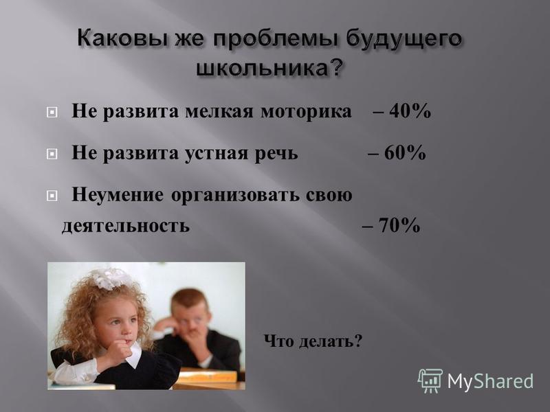 Не развита мелкая моторика – 40% Не развита устная речь – 60% Неумение организовать свою деятельность – 70% Что делать ?