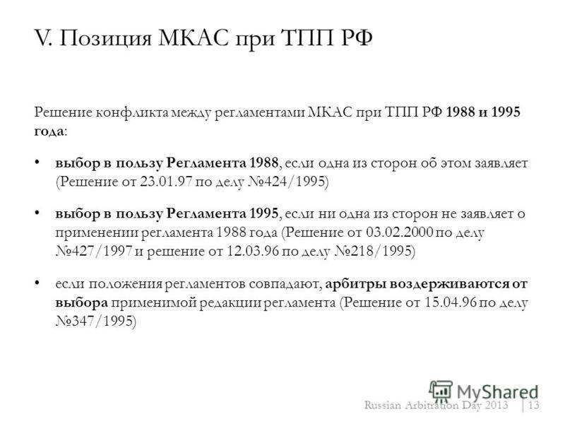Решение конфликта между регламентами МКАС при ТПП РФ 1988 и 1995 года: выбор в пользу Регламента 1988, если одна из сторон об этом заявляет (Решение от 23.01.97 по делу 424/1995) выбор в пользу Регламента 1995, если ни одна из сторон не заявляет о пр