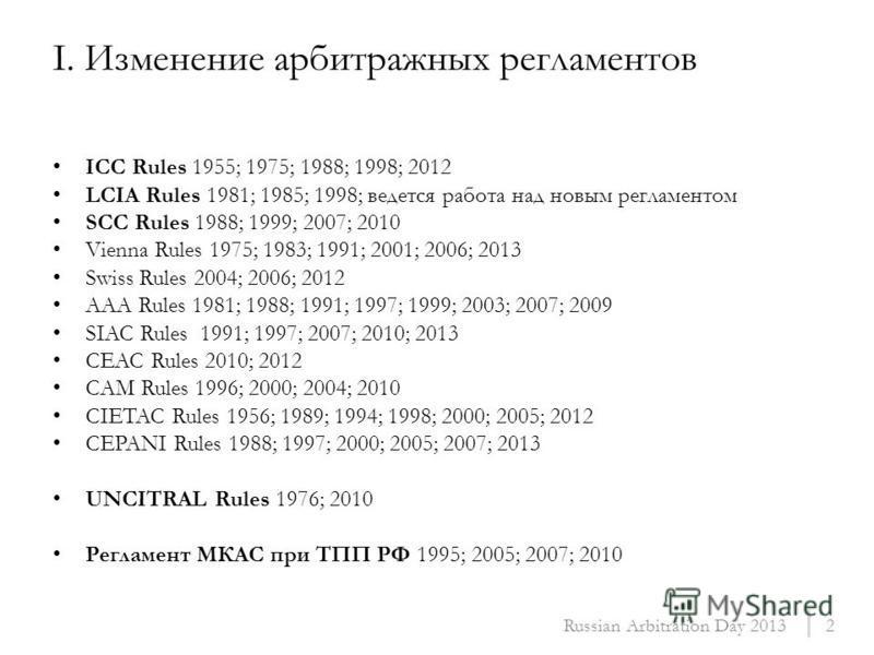 ICC Rules 1955; 1975; 1988; 1998; 2012 LCIA Rules 1981; 1985; 1998; ведется работа над новым регламентом SCC Rules 1988; 1999; 2007; 2010 Vienna Rules 1975; 1983; 1991; 2001; 2006; 2013 Swiss Rules 2004; 2006; 2012 AAA Rules 1981; 1988; 1991; 1997; 1