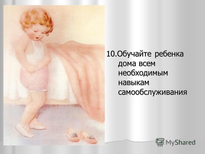 10. Обучайте ребенка дома всем необходимым навыкам самообслуживания