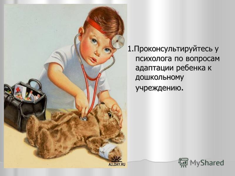 1. Проконсультируйтесь у психолога по вопросам адаптации ребенка к дошкольному учреждению. 1. Проконсультируйтесь у психолога по вопросам адаптации ребенка к дошкольному учреждению.