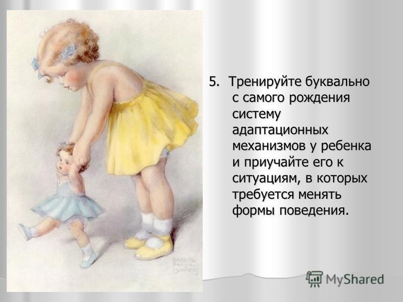 5. Тренируйте буквально с самого рождения систему адаптационных механизмов у ребенка и приучайте его к ситуациям, в которых требуется менять формы поведения.
