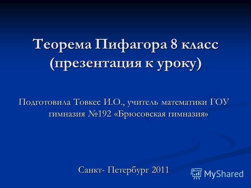 Теорема Пифагора 8 класс (презентация к уроку) Подготовила Товкес И.О., учитель математики ГОУ гимназия 192 «Брюсовская гимназия» Санкт- Петербург 2011