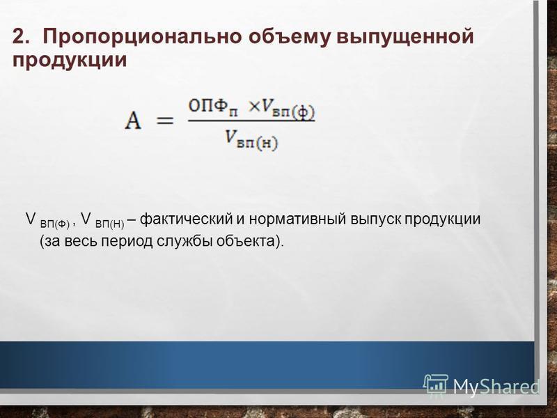 2. Пропорционально объему выпущенной продукции V ВП(Ф), V ВП(Н) – фактический и нормативный выпуск продукции (за весь период службы объекта).