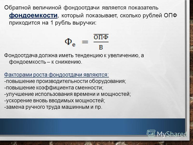 Обратной величиной фондоотдачи является показатель фондоемкости, который показывает, сколько рублей ОПФ приходится на 1 рубль выручки: Фондоотдача должна иметь тенденцию к увеличению, а фондоемкость – к снижению. Факторами роста фондоотдачи являются: