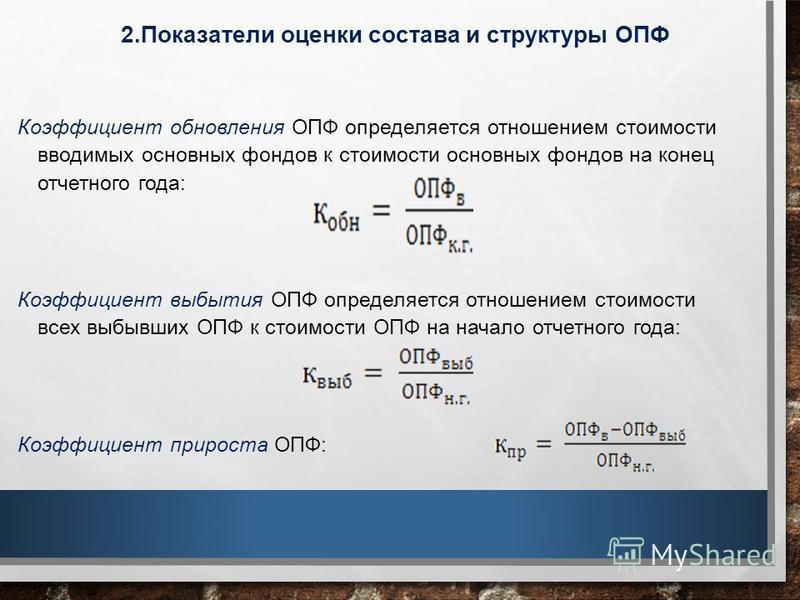 2. Показатели оценки состава и структуры ОПФ Коэффициент обновления ОПФ определяется отношением стоимости вводимых основных фондов к стоимости основных фондов на конец отчетного года: Коэффициент выбытия ОПФ определяется отношением стоимости всех выб