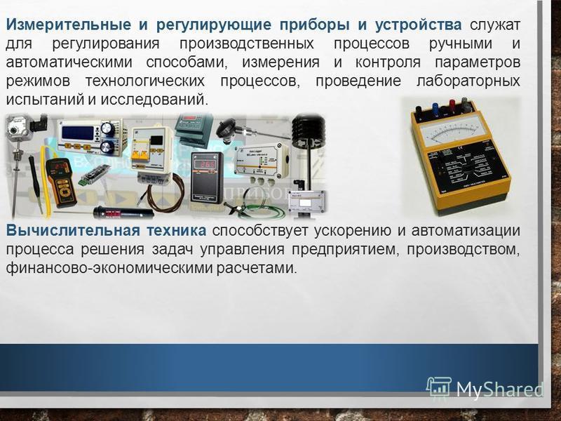 Измерительные и регулирующие приборы и устройства служат для регулирования производственных процессов ручными и автоматическими способами, измерения и контроля параметров режимов технологических процессов, проведение лабораторных испытаний и исследов