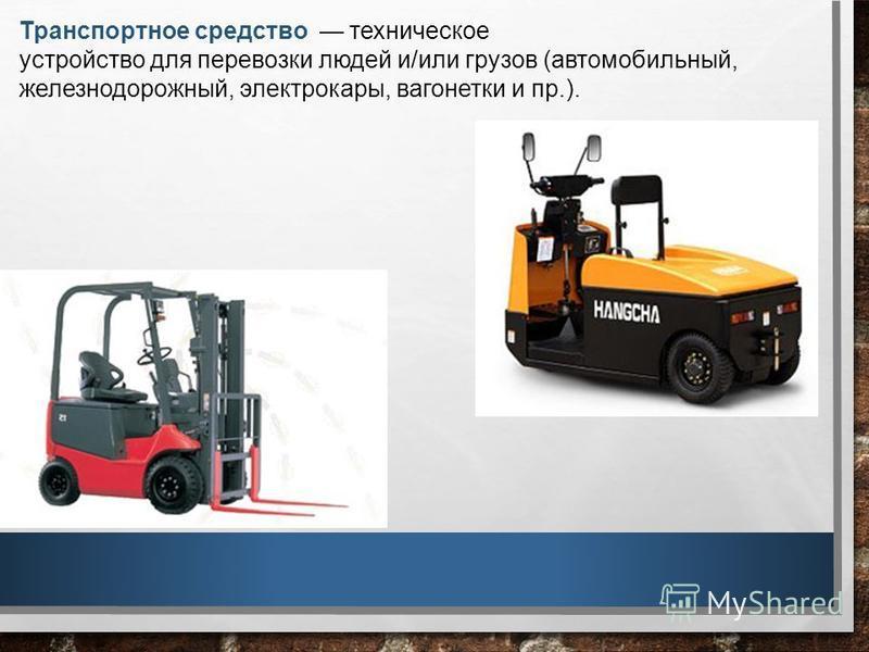 Транспортное средство техническое устройство для перевозки людей и/или грузов (автомобильный, железнодорожный, электрокары, вагонетки и пр.).