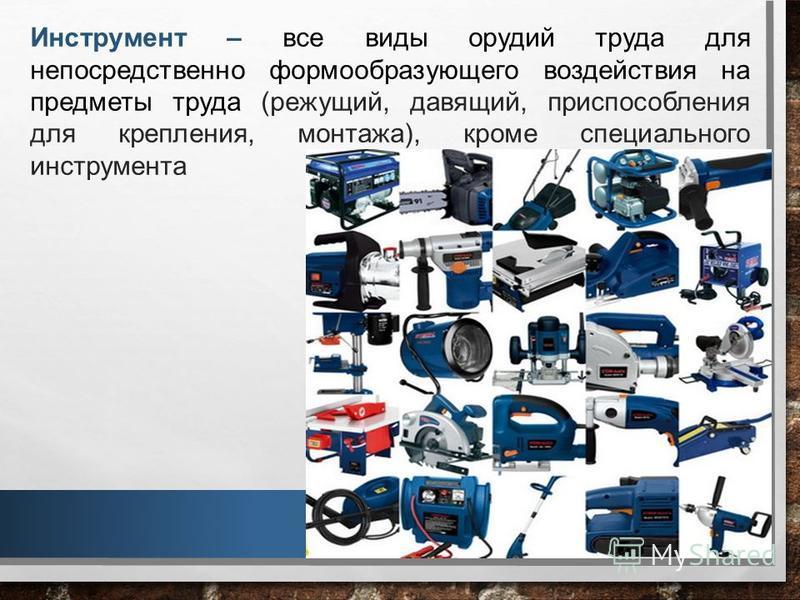 Инструмент – все виды орудий труда для непосредственно формообразующего воздействия на предметы труда (режущий, давящий, приспособления для крепления, монтажа), кроме специального инструмента