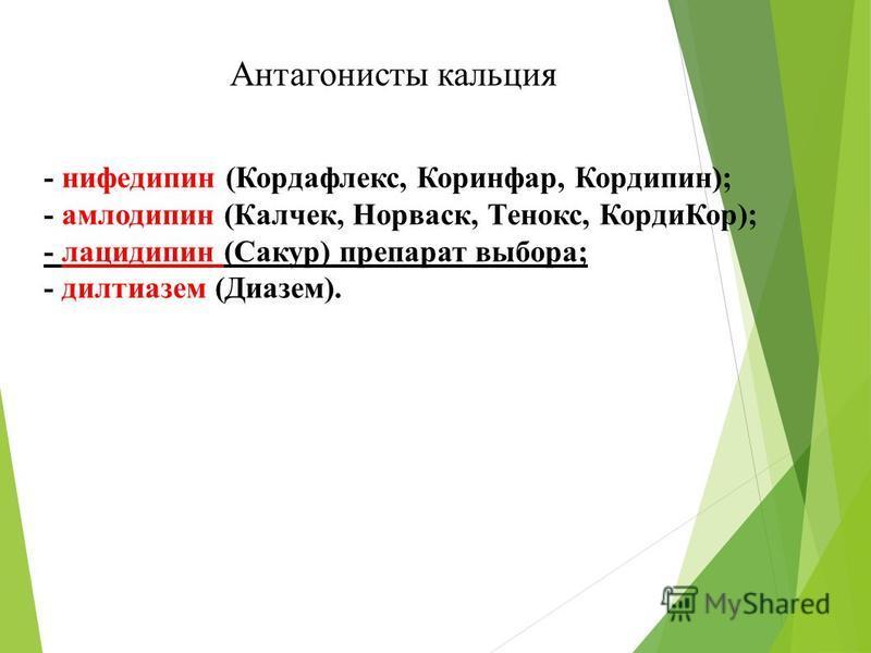 Антагонисты кальция - нифедипин (Кордафлекс, Коринфар, Кордипин); - амлодипин (Калчек, Норваск, Тенокс, Корди Кор); - лацидипин (Сакур) препарат выбора; - дилтиазем (Диазем).