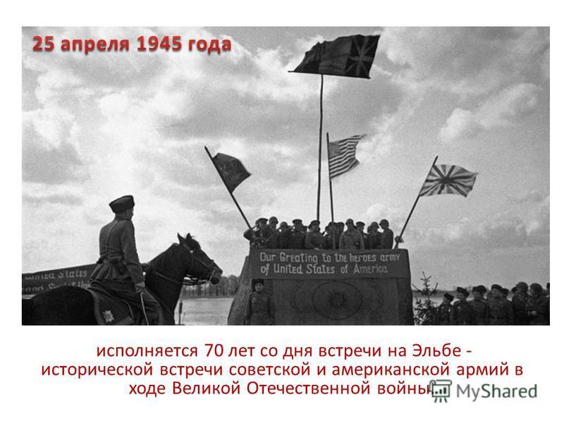 исполняется 70 лет со дня встречи на Эльбе - исторической встречи советской и американской армий в ходе Великой Отечественной войны.