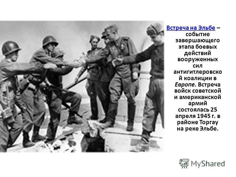 Встреча на Эльбе Встреча на Эльбе – событие завершающего этапа боевых действий вооруженных сил антигитлеровской коалиции в Европе. Встреча войск советской и американской армий состоялась 25 апреля 1945 г. в районе Торгау на реке Эльбе.