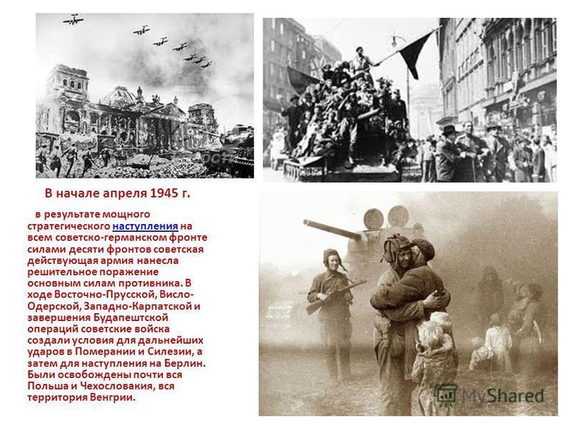 В начале апреля 1945 г. в результате мощного стратегического наступления на всем советско-германском фронте силами десяти фронтов советская действующая армия нанесла решительное поражение основным силам противника. В ходе Восточно-Прусской, Висло- Од