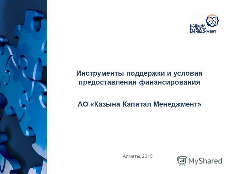 Алматы, 2015 Инструменты поддержки и условия предоставления финансирования АО «Казына Капитал Менеджмент»