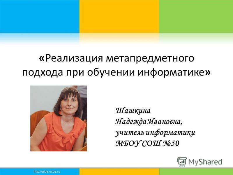 «Реализация метапредметного подхода при обучении информатике» Шашкина Надежда Ивановна, учитель информатики МБОУ СОШ 50