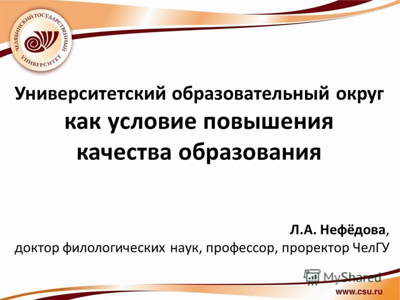Университетский образовательный округ как условие повышения качества образования Л.А. Нефёдова, доктор филологических наук, профессор, проректор ЧелГУ