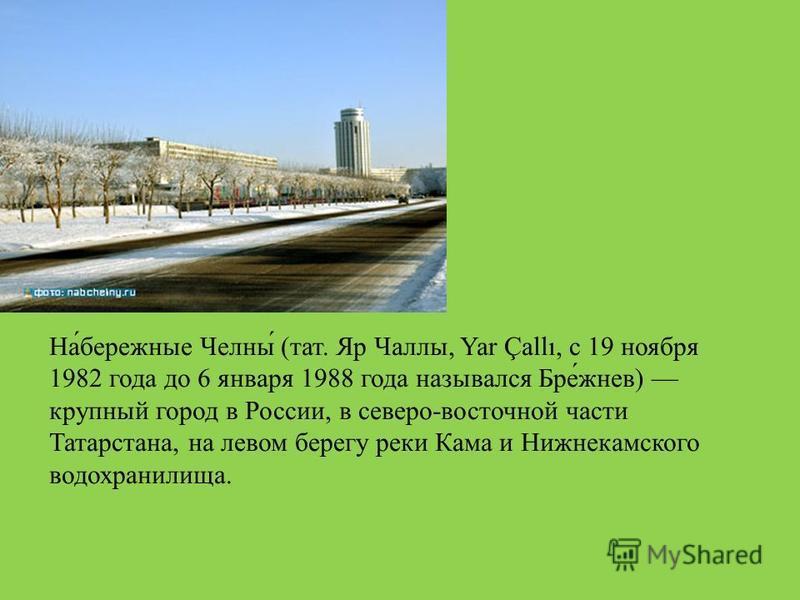 На́бережные Челны́ (тат. Яр Чаллы, Yar Çallı, с 19 ноября 1982 года до 6 января 1988 года назывался Бре́жнев) крупный город в России, в северо-восточной части Татарстана, на левом берегу реки Кама и Нижнекамского водохранилища.