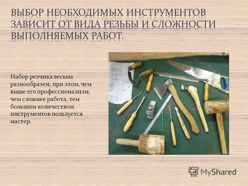 Набор резчика весьма разнообразен, при этом, чем выше его профессионализм, чем сложнее работа, тем большим количеством инструментов пользуется мастер.