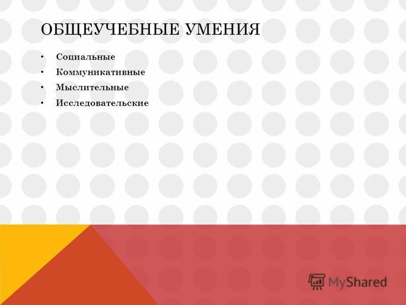 ОБЩЕУЧЕБНЫЕ УМЕНИЯ Социальные Коммуникативные Мыслительные Исследовательские