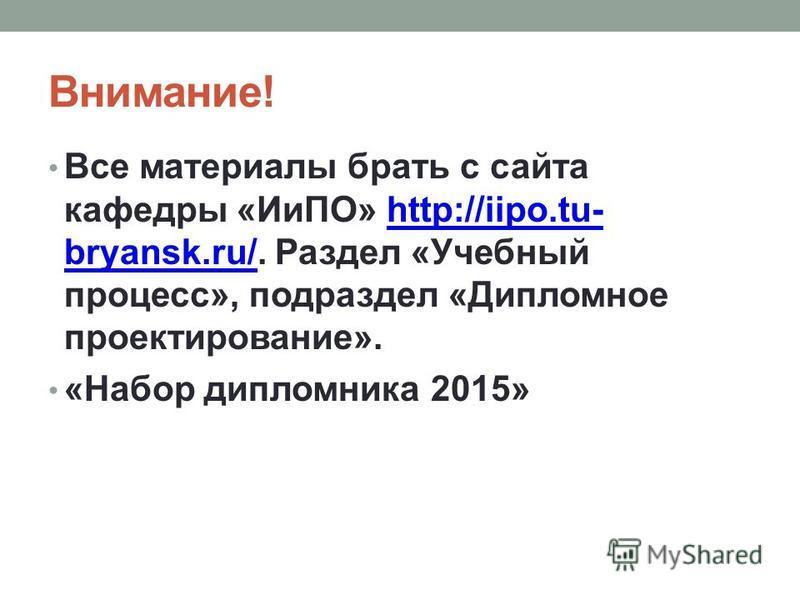 Внимание! Все материалы брать с сайта кафедры «ИиПО» http://iipo.tu- bryansk.ru/. Раздел «Учебный процесс», подраздел «Дипломное проектирование».http://iipo.tu- bryansk.ru/ «Набор дипломника 2015»