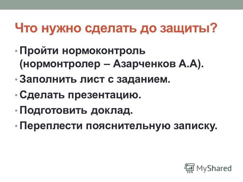 Что нужно сделать до защиты? Пройти нормоконтроль (нормонтролер – Азарченков А.А). Заполнить лист с заданием. Сделать презентацию. Подготовить доклад. Переплести пояснительную записку.