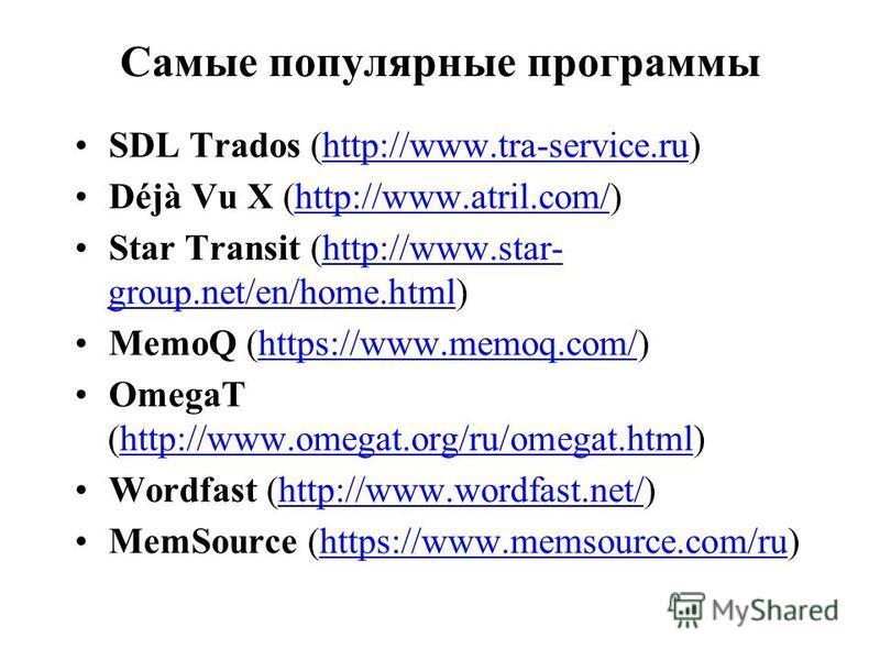 Самые популярные программы SDL Trados (http://www.tra-service.ru)http://www.tra-service.ru Déjà Vu X (http://www.atril.com/)http://www.atril.com/ Star Transit (http://www.star- group.net/en/home.html)http://www.star- group.net/en/home.html MemoQ (htt