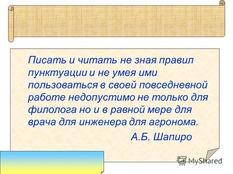 Писать и читать не зная правил пунктуации и не умея ими пользоваться в своей повседневной работе недопустимо не только для филолога но и в равной мере для врача для инженера для агронома. А.Б. Шапиро