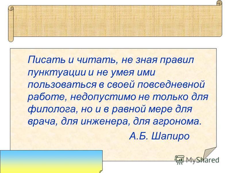 Писать и читать, не зная правил пунктуации и не умея ими пользоваться в своей повседневной работе, недопустимо не только для филолога, но и в равной мере для врача, для инженера, для агронома. А.Б. Шапиро