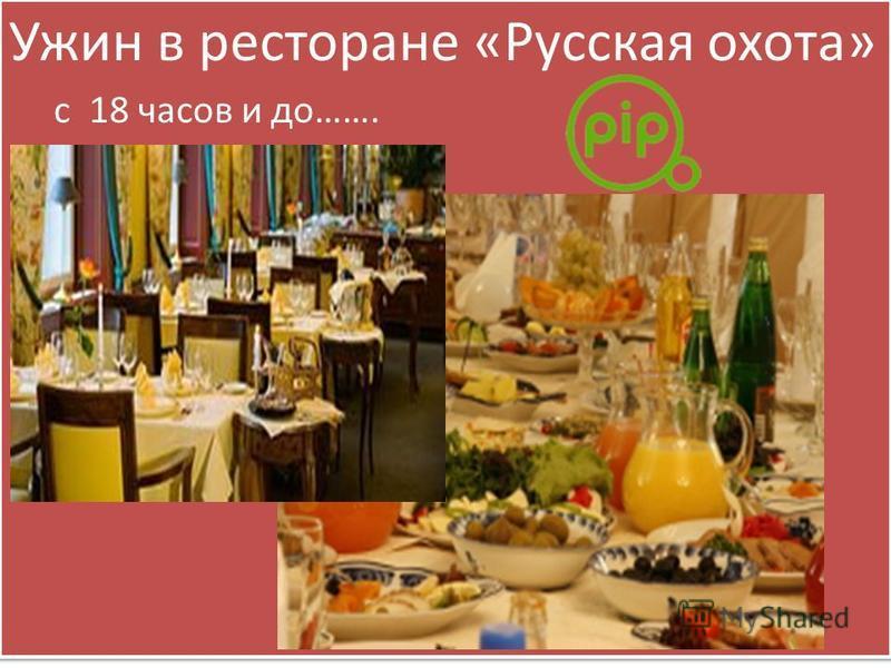 Ужин в ресторане «Русская охота» с 18 часов и до……. Ужин в ресторане «Русская охота» с 18 часов и до…….