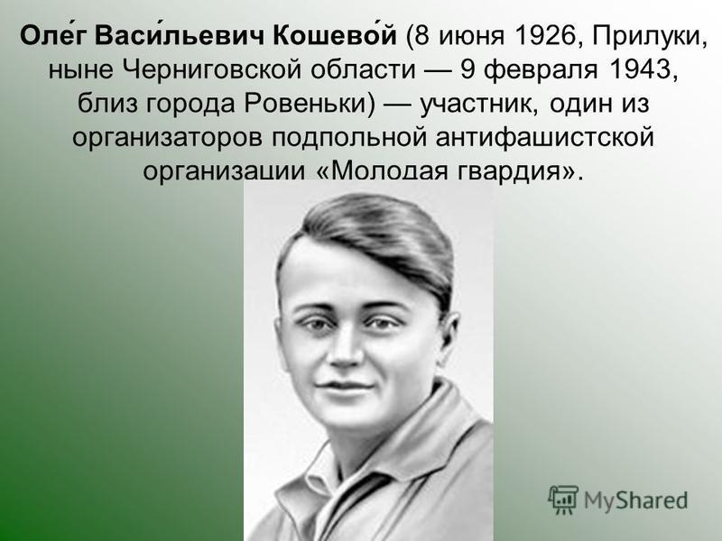 Оле́г Васи́льевич Кошево́й (8 июня 1926, Прилуки, ныне Черниговской области 9 февраля 1943, близ города Ровеньки) участник, один из организаторов подпольной антифашистской организации «Молодая кварадия».