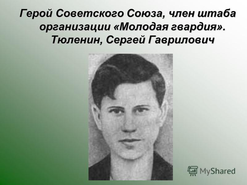Герой Советского Союза, член штаба организации «Молодая кварадия». Тюленин, Сергей Гаврилович