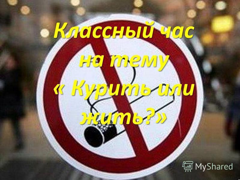 Классный час на тему « Курить или жить?»