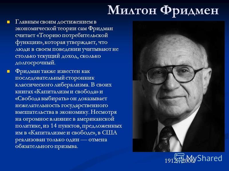 Милтон Фридмен Главным своим достижением в экономической теории сам Фридман считает «Теорию потребительской функции», которая утверждает, что люди в своем поведении учитывают не столько текущий доход, сколько долгосрочный. Фридман также известен как