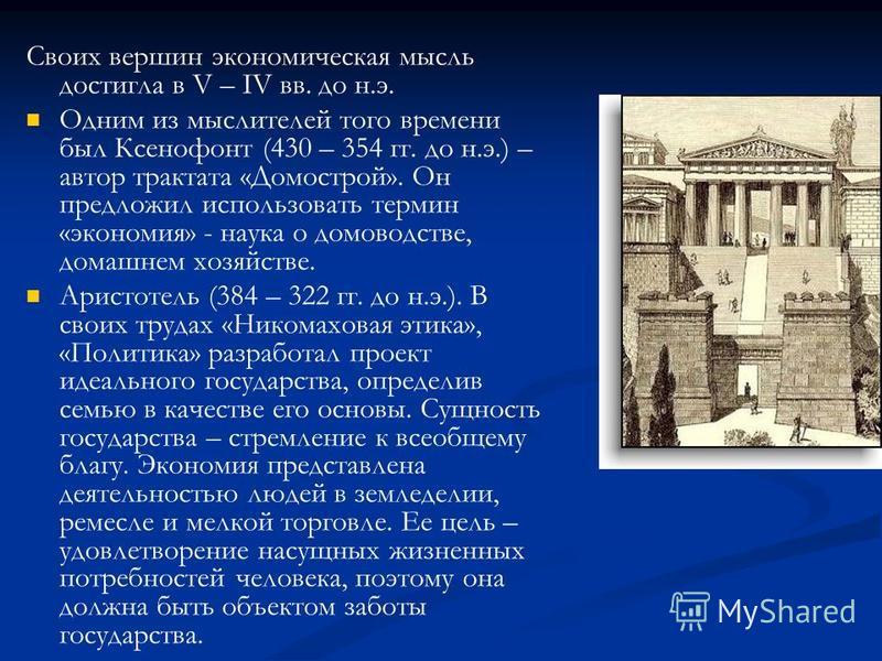 Своих вершин экономическая мысль достигла в V – IV вв. до н.э. Одним из мыслителей того времени был Ксенофонт (430 – 354 гг. до н.э.) – автор трактата «Домострой». Он предложил использовать термин «экономия» - наука о домоводстве, домашнем хозяйстве.