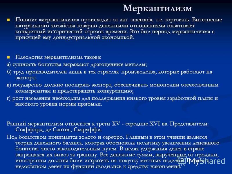 Меркантилизм Понятие «меркантилизм» происходит от лат. «mercari», т.е. торговать. Вытеснение натурального хозяйства товарно-денежными отношениями охватывает конкретный исторический отрезок времени. Это был период меркантилизма с присущей ему доиндуст