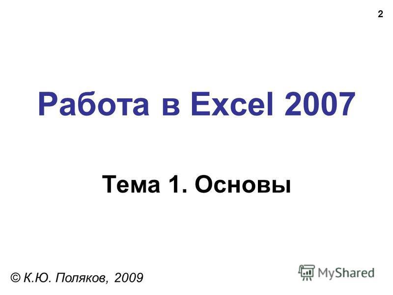 2 Работа в Excel 2007 Тема 1. Основы © К.Ю. Поляков, 2009