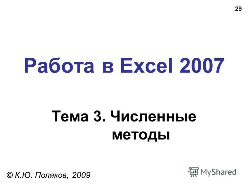 29 Работа в Excel 2007 Тема 3. Численные методы © К.Ю. Поляков, 2009