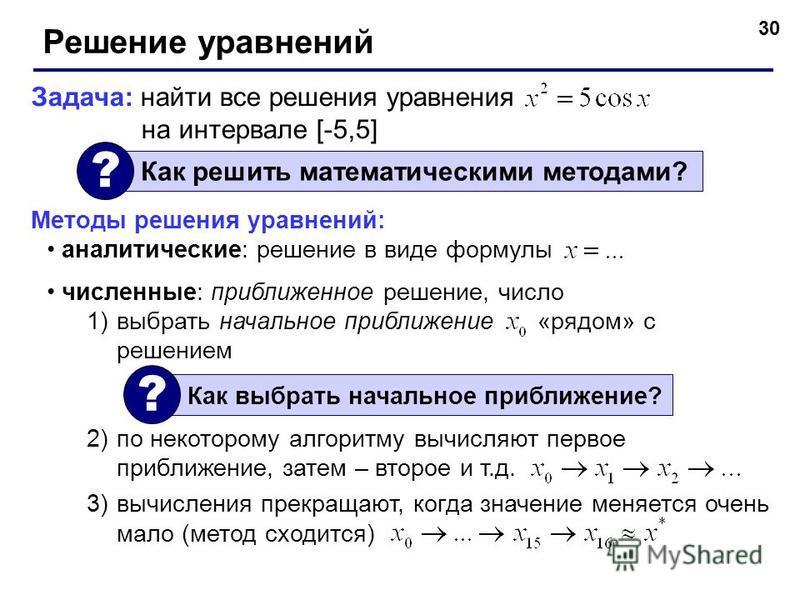 30 Решение уравнений Задача: найти все решения уравнения на интервале [-5,5] Как решить математическими методами? ? Методы решения уравнений: аналитические: решение в виде формулы численные: приближенное решение, число 1)выбрать начальное приближение