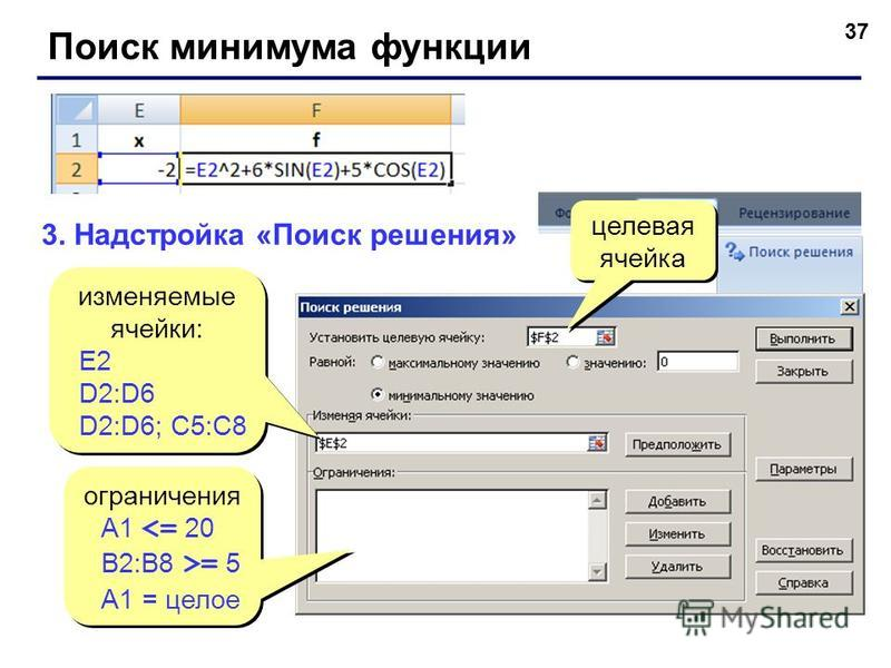 37 Поиск минимума функции 3. Надстройка «Поиск решения» изменяемые ячейки: E2 D2:D6 D2:D6; C5:C8 изменяемые ячейки: E2 D2:D6 D2:D6; C5:C8 целевая ячейка целевая ячейка ограничения A1 <= 20 B2:B8 >= 5 A1 = целое ограничения A1 <= 20 B2:B8 >= 5 A1 = це