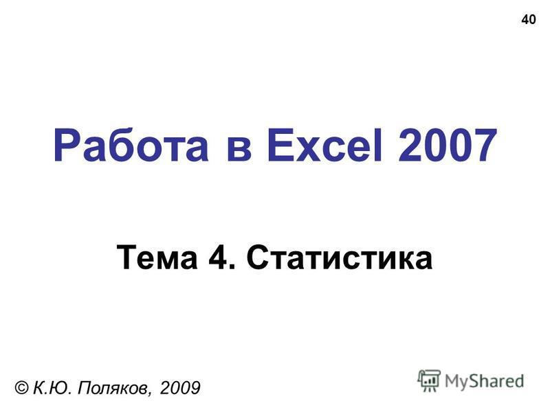40 Работа в Excel 2007 Тема 4. Статистика © К.Ю. Поляков, 2009