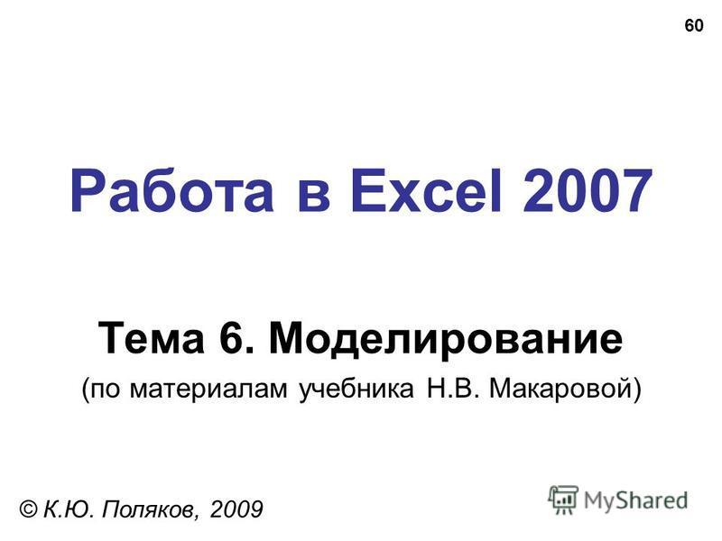 60 Работа в Excel 2007 Тема 6. Моделирование (по материалам учебника Н.В. Макаровой) © К.Ю. Поляков, 2009