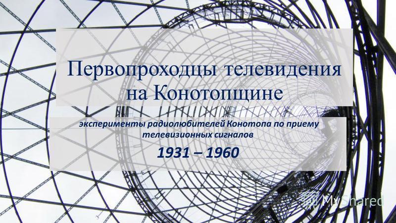 Первопроходцы телевидения на Конотопщине эксперименты радиолюбителей Конотопа по приему телевизионных сигналов 1931 – 1960