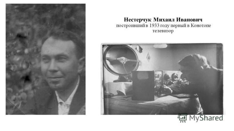 Нестерчук Михаил Иванович построивший в 1933 году первый в Конотопе телевизор