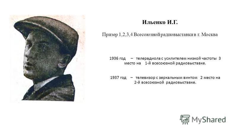 Ильенко И.Г. Призер 1,2,3,4 Всесоюзной радиовыставки в г. Москва 1936 год – телерадиола с усилителем низкой частоты 3 место на 1-й всесоюзной радио выставке. 1937 год – телевизор с зеркальным винтом 2 место на 2-й всесоюзной радио выставке.