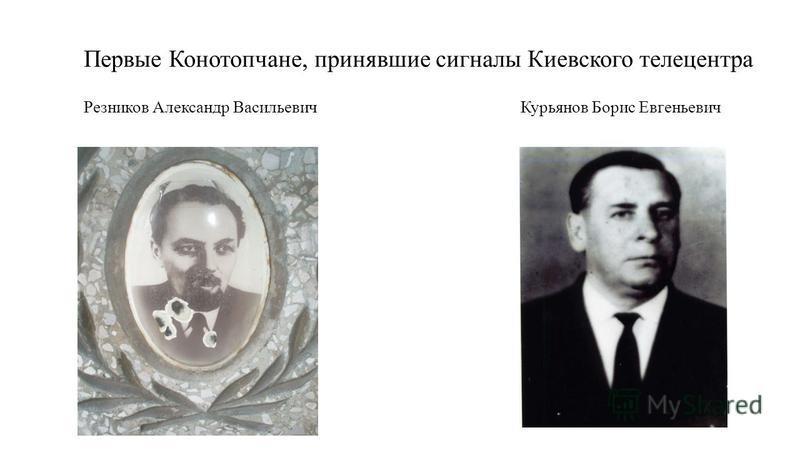 Первые Конотопчане, принявшие сигналы Киевского телецентра Резников Александр Васильевич Курьянов Борис Евгеньевич