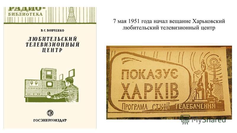 7 мая 1951 года начал вещание Харьковский любительский телевизионный центр