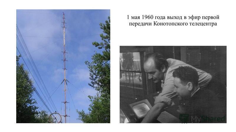 1 мая 1960 года выход в эфир первой передачи Конотопского телецентра