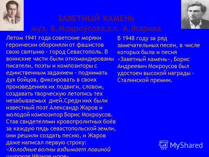 ЗАВЕТНЫЙ КАМЕНЬ муз. Б.Мокроусова,сл. А.Жарова Летом 1941 года советские моряки героически обороняли от фашистов свою святыню – город Севастополь. В воинские части были откомандированы писатели, поэты и композиторы с единственным заданием – поднимать