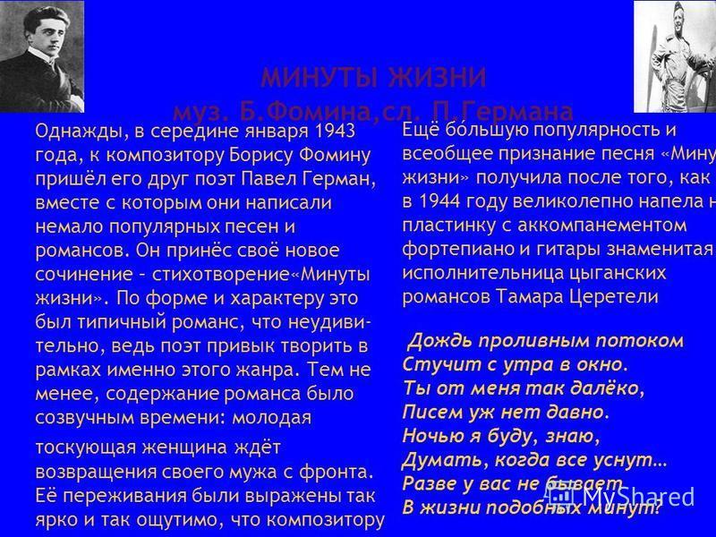 МИНУТЫ ЖИЗНИ муз. Б.Фомина,сл. П.Германа Однажды, в середине января 1943 года, к композитору Борису Фомину пришёл его друг поэт Павел Герман, вместе с которым они написали немало популярных песен и романсов. Он принёс своё новое сочинение – стихотвор