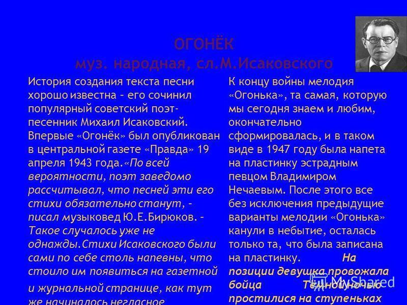 ОГОНЁК муз. народная, сл.М.Исаковского История создания текста песни хорошо известна – его сочинил популярный советский поэт- песенник Михаил Исаковский. Впервые «Огонёк» был опубликован в центральной газете «Правда» 19 апреля 1943 года.«По всей веро